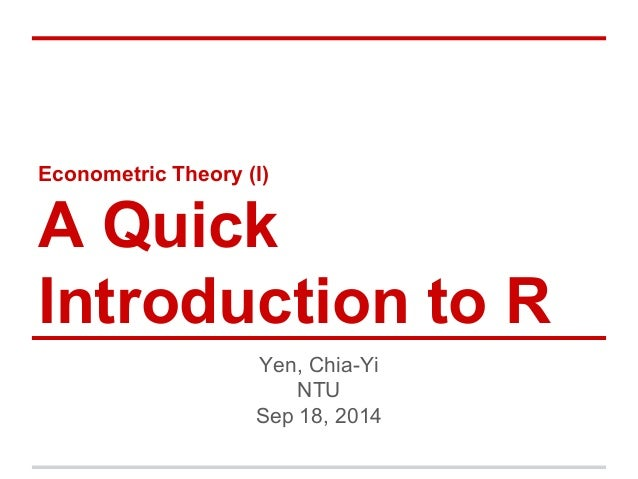 Econometric Theory (I) A Quick Introduction to R Yen, Chia-Yi NTU Sep 18, 2014