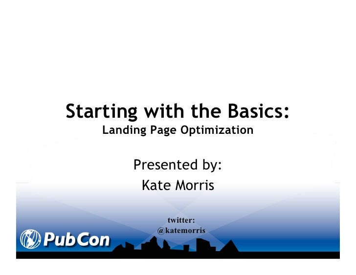 Starting with the Basics:    Landing Page Optimization         Presented by:          Kate Morris               twitter:  ...