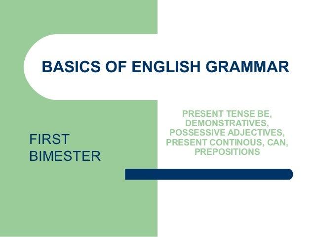 BASICS OF ENGLISH GRAMMARPRESENT TENSE BE,DEMONSTRATIVES,POSSESSIVE ADJECTIVES,PRESENT CONTINOUS, CAN,PREPOSITIONSFIRSTBIM...