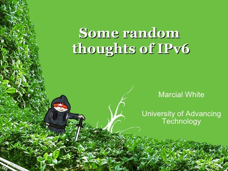 Some random  thoughts of IPv6 Marcial White University of Advancing Technology