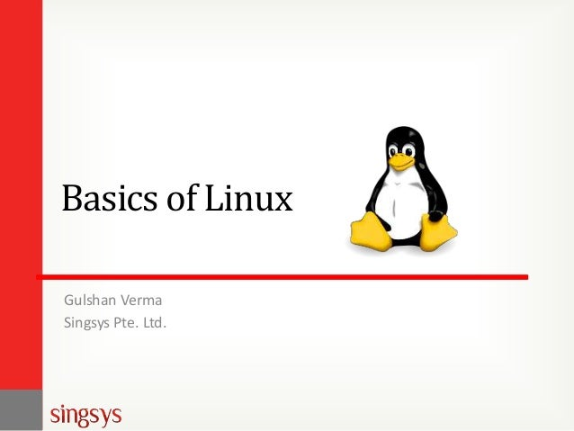 Basics of Linux Gulshan Verma Singsys Pte. Ltd.