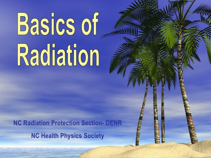 Basics of Radiation NC Radiation Protection Section- DENR NC Health Physics Society