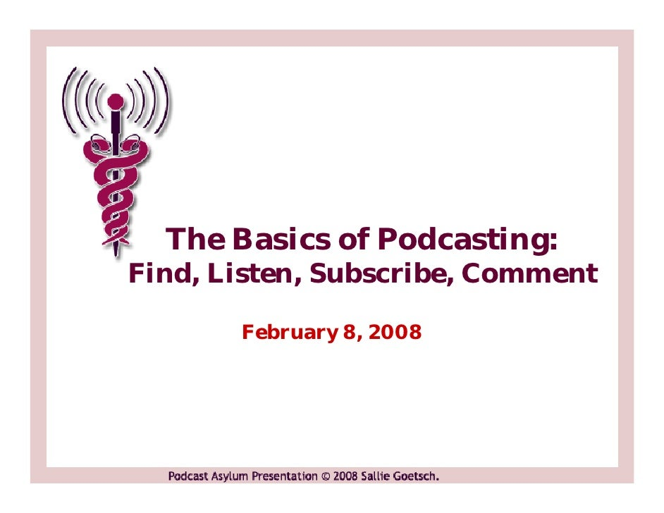 The Basics of Podcasting: Find, Listen, Subscribe, Comment         February 8, 2008