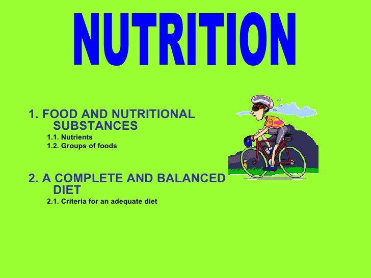 1. FOOD AND NUTRITIONAL    SUBSTANCES  1.1. Nutrients  1.2. Groups of foods2. A COMPLETE AND BALANCED     DIET  2.1. Crite...