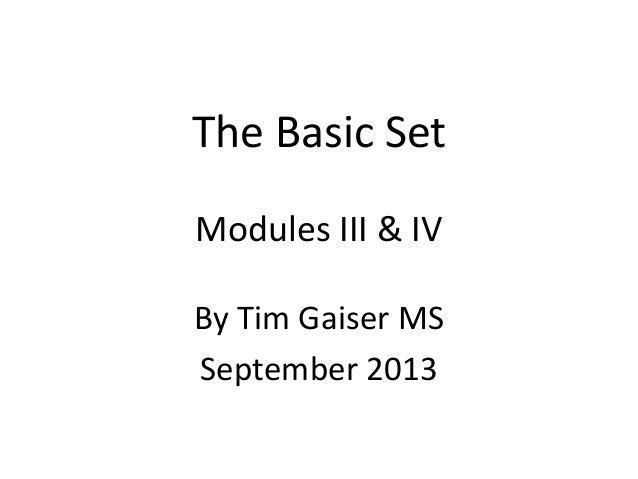 The Basic Set Modules III & IV By Tim Gaiser MS September 2013