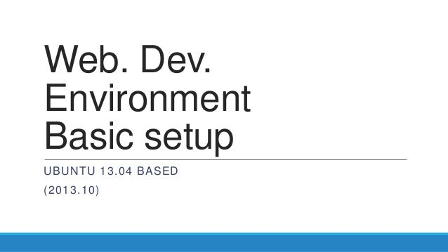 Web. Dev. Environment Basic setup UBUNTU 13.04 BASED (2013.10)