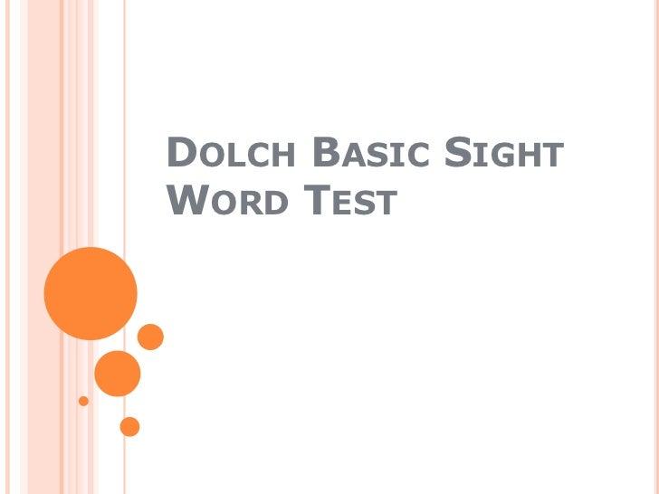 Basic sight word test dolch 1942 slideshow: http://www.slideshare.net/DouglasBRogers/basic-sight-word-test-dolch-1942-slideshow