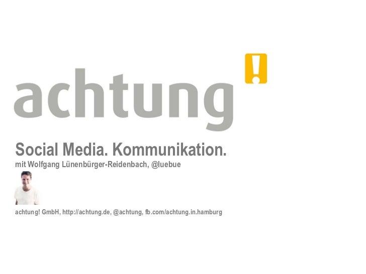 Social Media. Kommunikation.mit Wolfgang Lünenbürger-Reidenbach, @luebueachtung! GmbH, http://achtung.de, @achtung, fb.com...