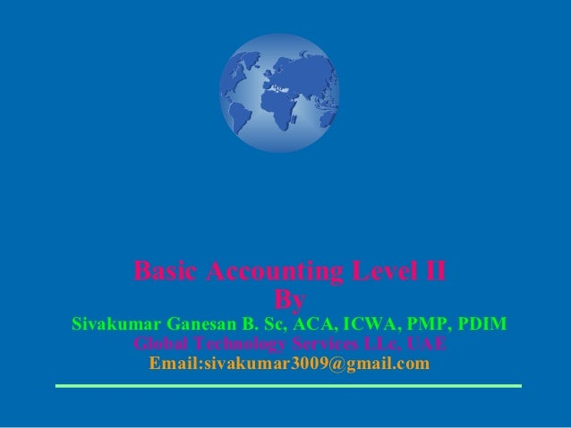 Basic Accounting Level II                 BySivakumar Ganesan B. Sc, ACA, ICWA, PMP, PDIM      Global Technology Services ...