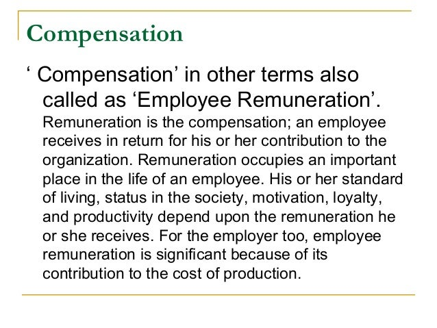 Compensation' Compensation' in other terms alsocalled as 'Employee Remuneration'.Remuneration is the compensation; an empl...