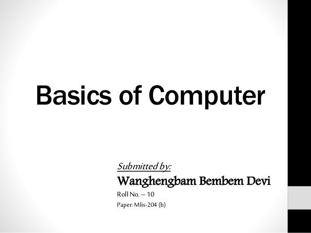 Basics of Computer Submittedby: Wanghengbam Bembem Devi Roll No.– 10 Paper: Mlis-204 (b)