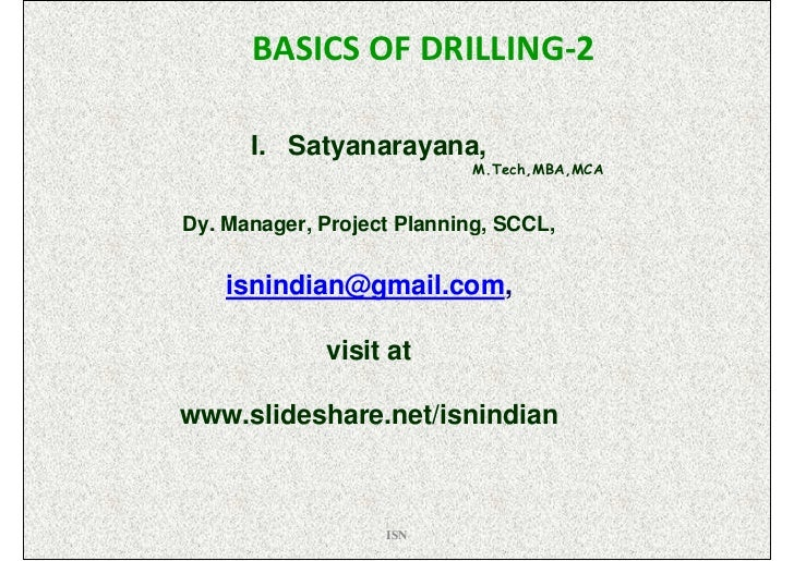 BASICS OF DRILLING-2      I. Satyanarayana,                           M.Tech,MBA,MCADy. Manager, Project Planning, SCCL,  ...