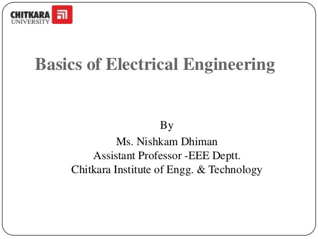 Basics of Electrical Engineering  By Ms. Nishkam Dhiman Assistant Professor -EEE Deptt. Chitkara Institute of Engg. & Tech...