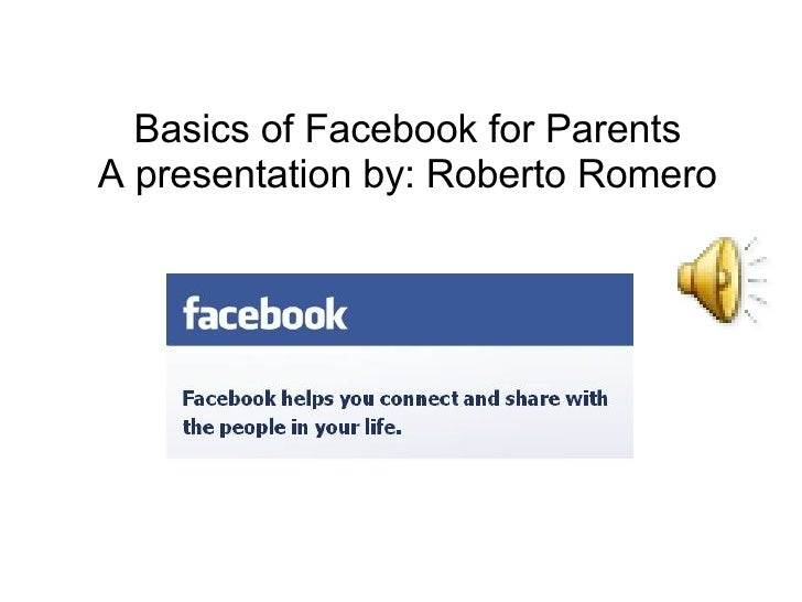 Basics of Facebook for Parents A presentation by: Roberto Romero