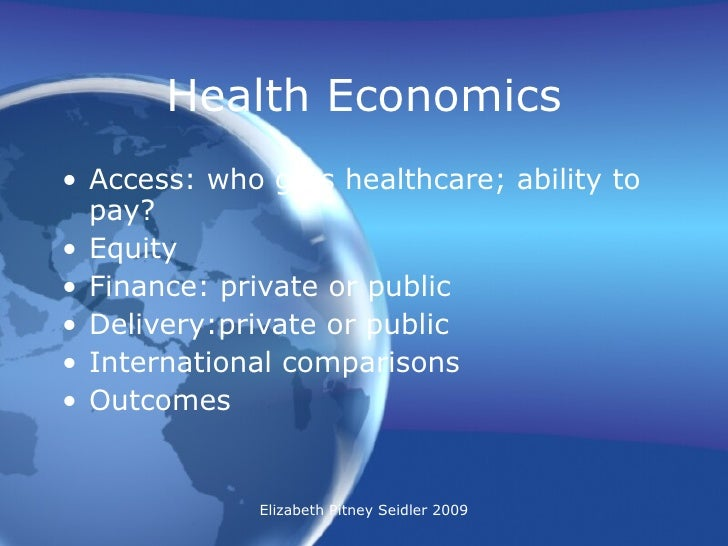 Health Economics <ul><li>Access: who gets healthcare; ability to pay? </li></ul><ul><li>Equity </li></ul><ul><li>Finance: ...