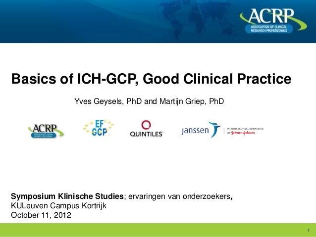 Basics of ICH-GCP, Good Clinical Practice                Yves Geysels, PhD and Martijn Griep, PhDSymposium Klinische Studi...