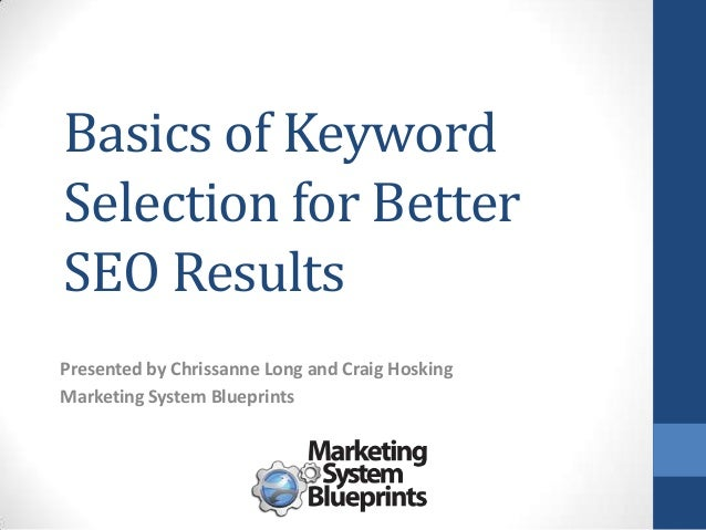 Basics of Keyword Selection for Better SEO Results Presented by Chrissanne Long and Craig Hosking Marketing System Bluepri...