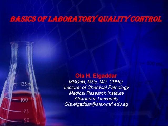 Basics of laboratory quality control                 Ola H. Elgaddar              MBChB, MSc, MD, CPHQ            Lecturer...