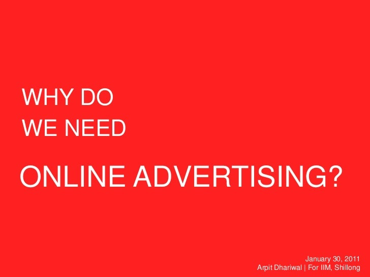 WHY DO<br />WE NEED<br />ONLINE ADVERTISING?<br />January 30, 2011<br />Arpit Dhariwal   For IIM, Shillong<br />