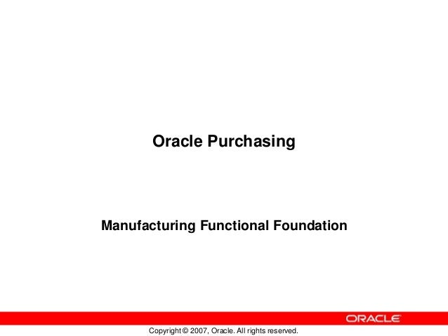Copyright © 2007, Oracle. All rights reserved. Oracle Purchasing Manufacturing Functional Foundation