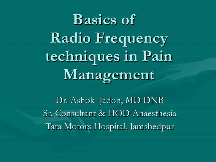 Basics of  Radio Frequency techniques in Pain Management Dr. Ashok  Jadon, MD DNB Sr. Consultant & HOD Anaesthesia Tata Mo...