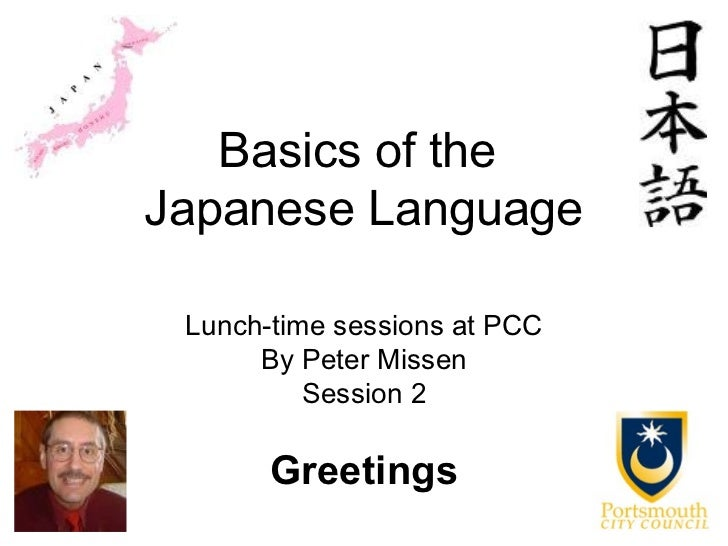 Basics of theJapanese Language Lunch-time sessions at PCC      By Peter Missen          Session 2       Greetings