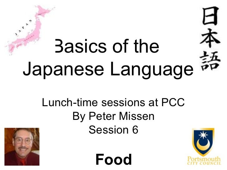 Basics of theJapanese Language Lunch-time sessions at PCC      By Peter Missen          Session 6          Food