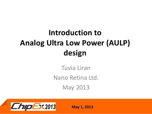 May 1, 2013Introduction toAnalog Ultra Low Power (AULP)designTuvia LiranNano Retina Ltd.May 2013