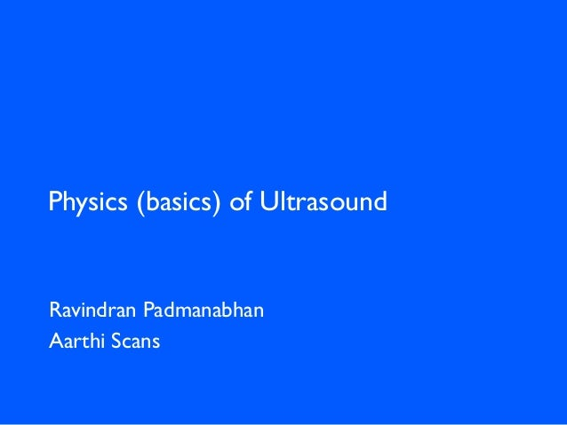 Physics (basics) of Ultrasound Ravindran Padmanabhan Aarthi Scans