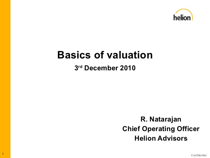 Basics of valuation   3 rd  December 2010 R. Natarajan Chief Operating Officer Helion Advisors