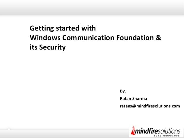 Getting started with Windows Communication Foundation & its Security By, Ratan Sharma ratans@mindfiresolutions.com