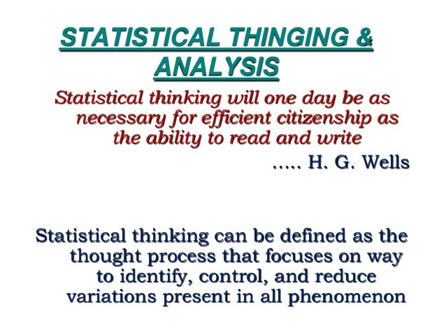 STATISTICAL THINGING & ANALYSIS Statistical thinking will one day be as necessary for efficient citizenship as the ability...