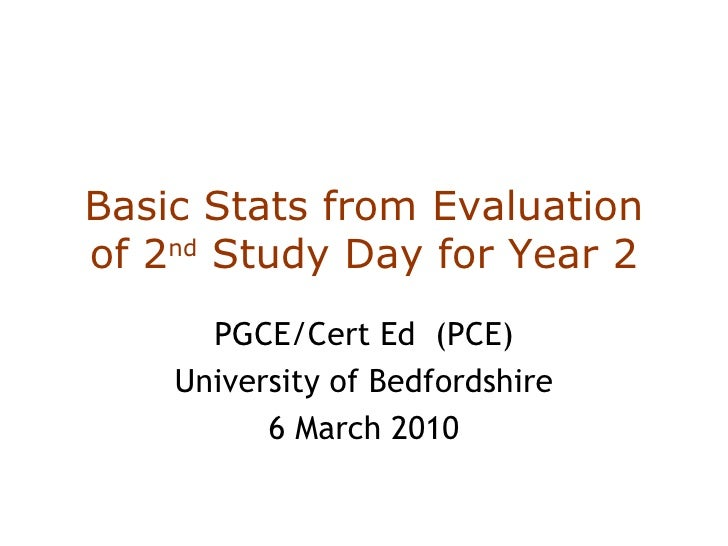 Basic Stats from Evaluation of 2 nd  Study Day for Year 2 PGCE/Cert Ed  (PCE) University of Bedfordshire 6 March 2010