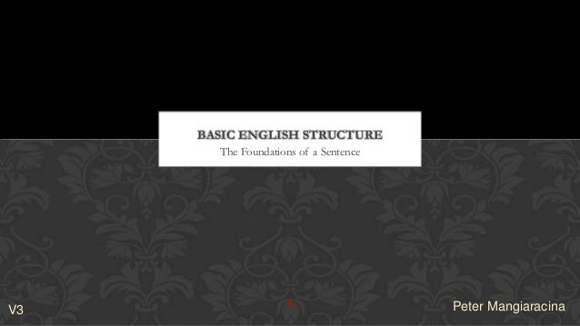 The Foundations of a Sentence BASIC ENGLISH STRUCTURE 1 Peter MangiaracinaV3