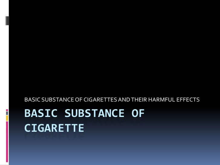 BASIC SUBSTANCE OF CIGARETTE <br />BASIC SUBSTANCE OF CIGARETTES AND THEIR HARMFUL EFFECTS<br />