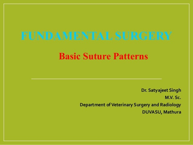 FUNDAMENTAL SURGERY Basic Suture Patterns Dr. Satyajeet Singh M.V. Sc. Department ofVeterinary Surgery and Radiology DUVAS...