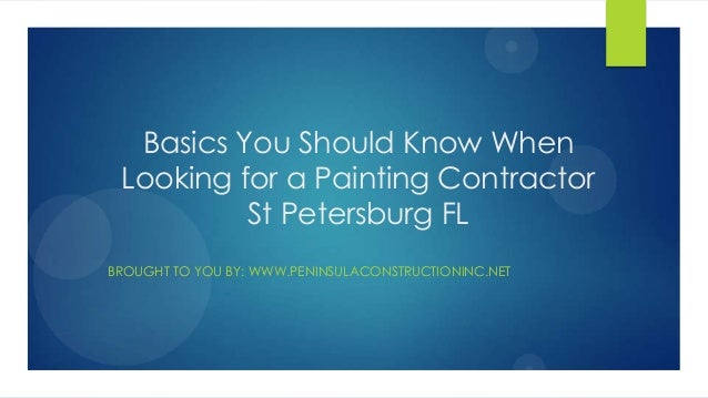 Basics You Should Know WhenLooking for a Painting ContractorSt Petersburg FLBROUGHT TO YOU BY: WWW.PENINSULACONSTRUCTIONIN...