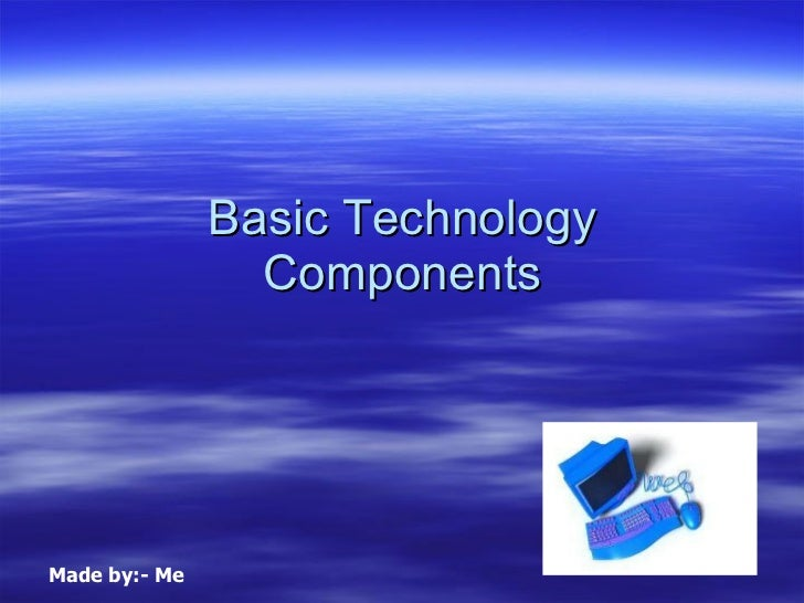 Basic Technology Components Made by:- Me