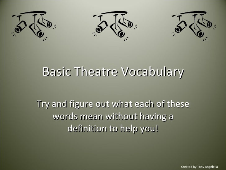 Basic Theatre Vocabulary Try and figure out what each of these words mean without having a definition to help you! Created...