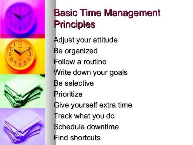 Basic Time ManagementPrinciplesAdjust your attitudeBe organizedFollow a routineWrite down your goalsBe selectivePrioritize...
