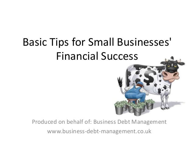 Basic Tips for Small Businesses' Financial Success Produced on behalf of: Business Debt Management www.business-debt-manag...