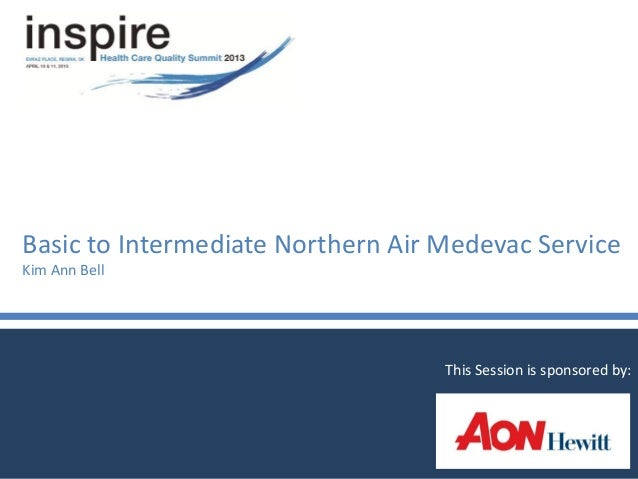 Basic to Intermediate Northern Air Medevac ServiceKim Ann BellThis Session is sponsored by: