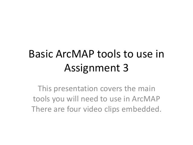 Basic ArcMAP tools to use in       Assignment 3 This presentation covers the maintools you will need to use in ArcMAPThere...