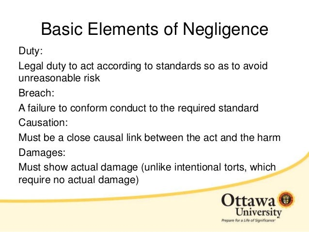 basic ingredients of the tort of negligence Even the laziest law student knows that the ingredients of a tort claim for professional negligence are duty, breach and damage time starts to run once all 3 elements are present in malik khan -v- rm falvey & co, the court of appeal reminded the legal profession of these basic principles in a.