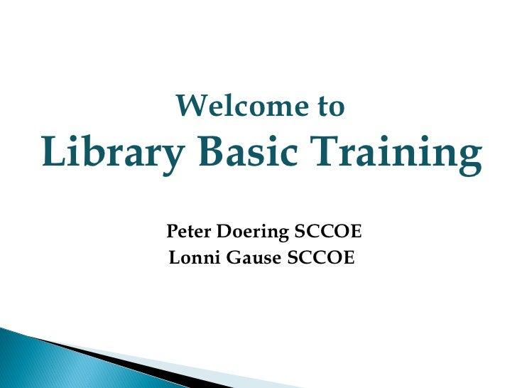 Welcome toLibrary Basic Training      Peter Doering SCCOE      Lonni Gause SCCOE