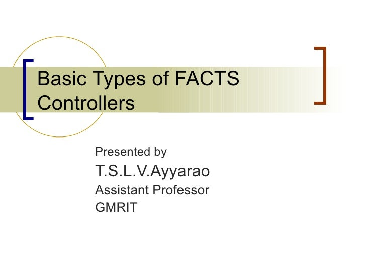 Basic Types of FACTSControllers     Presented by     T.S.L.V.Ayyarao     Assistant Professor     GMRIT