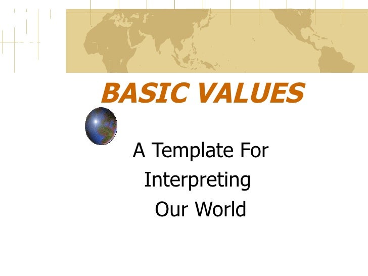 BASIC VALUES A Template For Interpreting  Our World