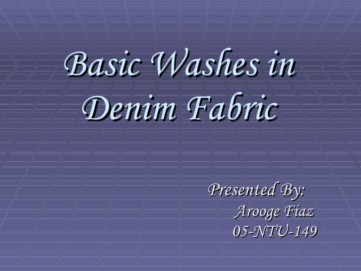 Basic Washes in Denim Fabric Presented By: Arooge Fiaz 05-NTU-149