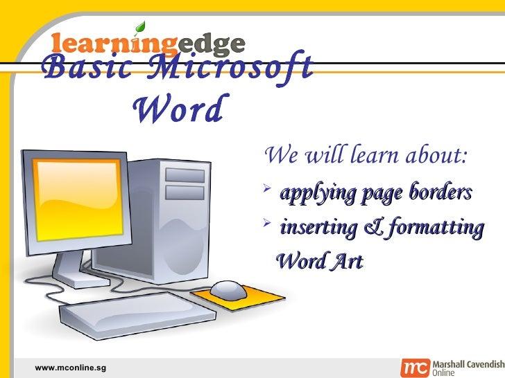 Basic Microsoft Word <ul><li>We will learn about: </li></ul><ul><li>applying page borders </li></ul><ul><li>inserting & fo...