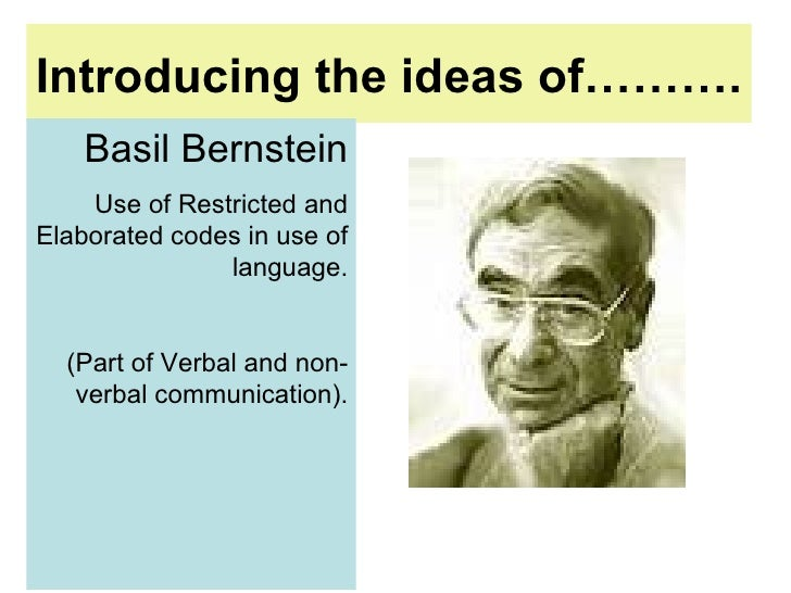 Introducing the ideas of……….   Basil Bernstein Use of Restricted and Elaborated codes in use of language. (Part of Verbal ...